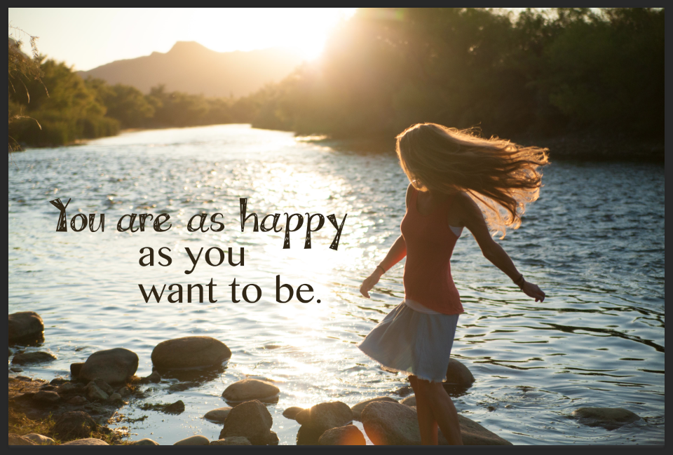 You are as happy as you want to be