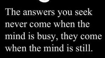The answers you seek come when the mind is still