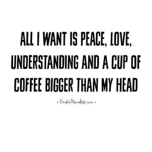 All I want is peace, love, understanding and a cup of coffee bigger than my head